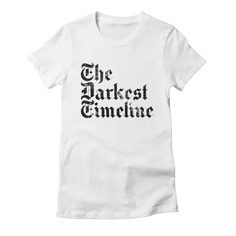 We Are In The Darkest Timeline (White) Women's Fitted T-Shirt by FWMJ's Shop