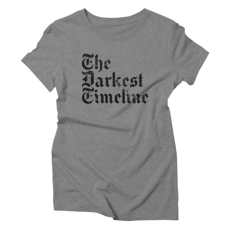 We Are In The Darkest Timeline (White) Women's Triblend T-Shirt by FWMJ's Shop