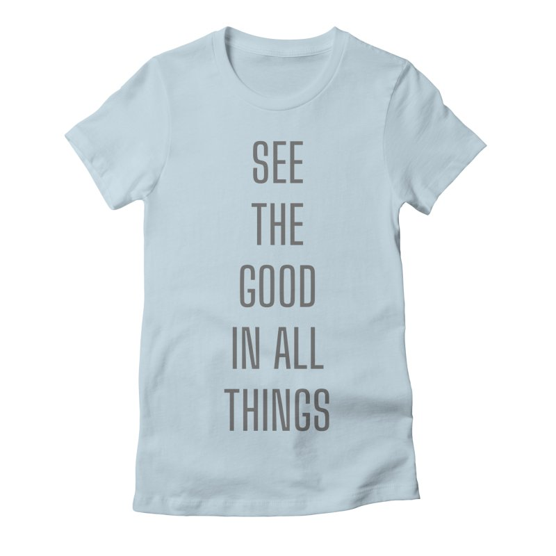 SEE THE GOOD IN ALL THINGS Women's T-Shirt by Gabbyrags