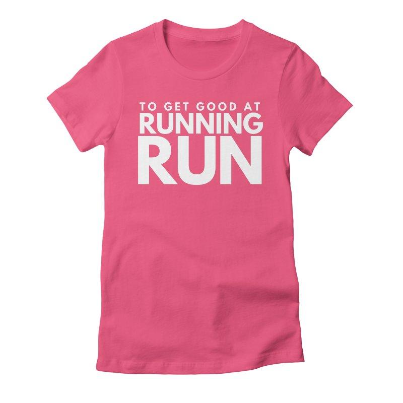 TO GET GOOD AT RUNNING RUN Women's T-Shirt by Gabbyrags