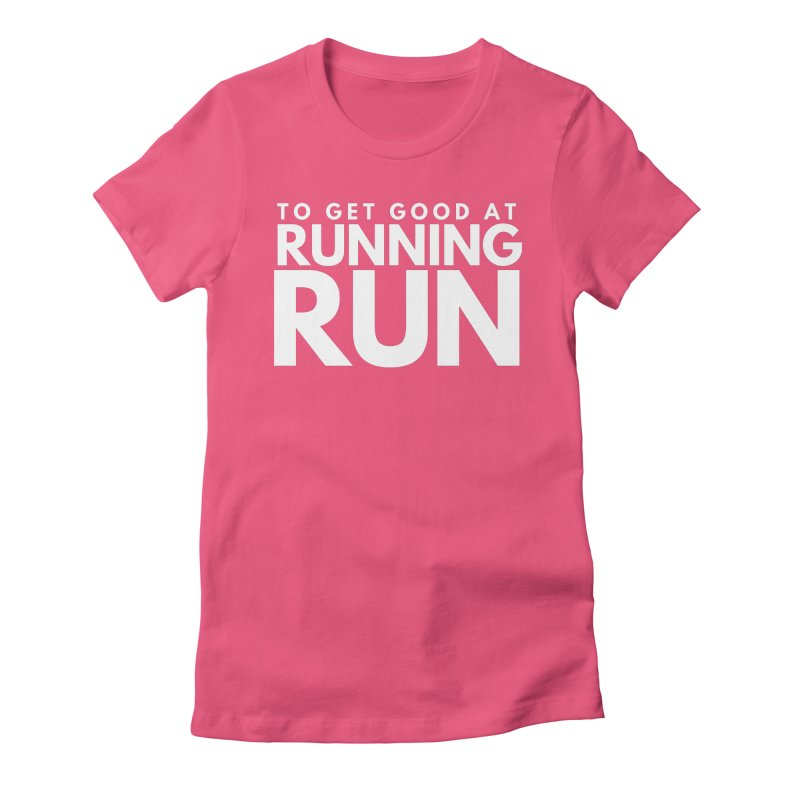 TO GET GOOD AT RUNNING RUN Women's T-Shirt by Gabbyrags