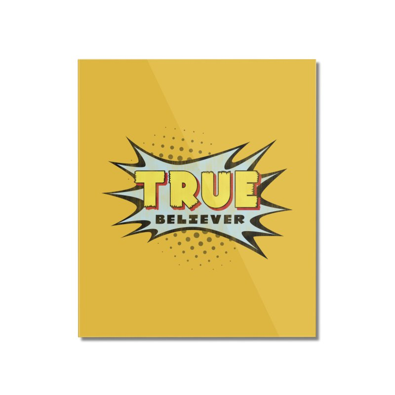 True Believer - Mighty Flavor Home Mounted Acrylic Print by Gamma Bomb - A Celebration of Imagination