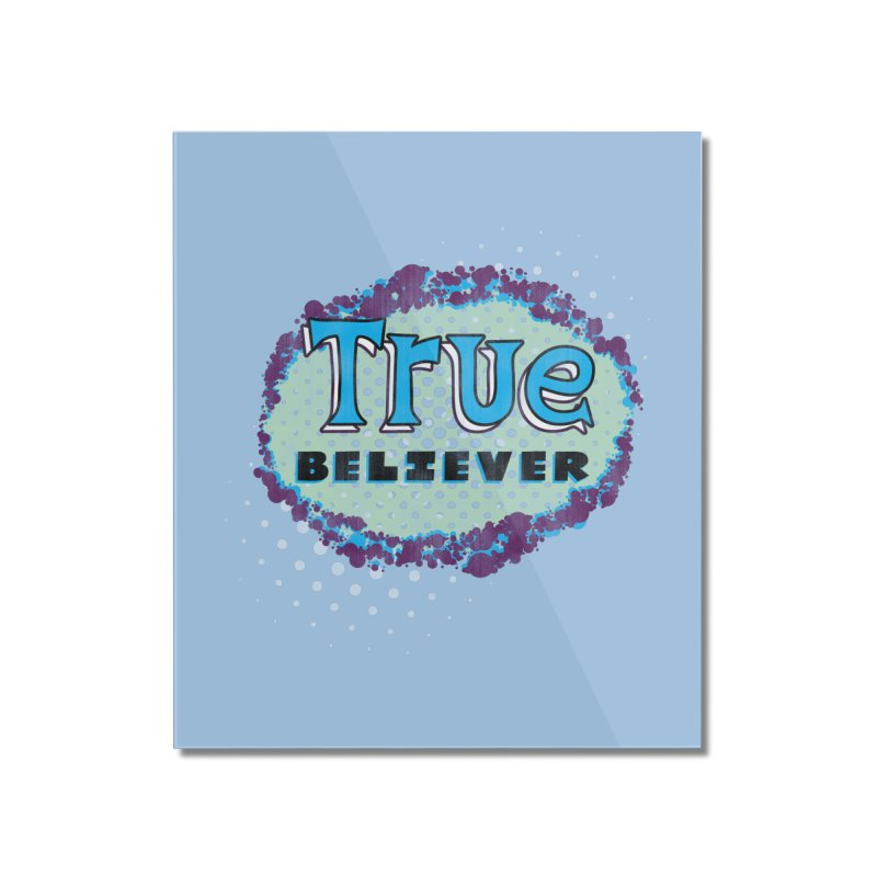 True Believer - Fantastic Flavor Home Mounted Acrylic Print by Gamma Bomb - A Celebration of Imagination