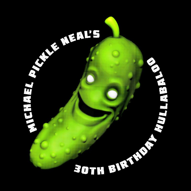 Michael Pickle Nea'ls 30th Birthday Hullabaloo by Gamma Bomb - Explosively Mutating Your Look