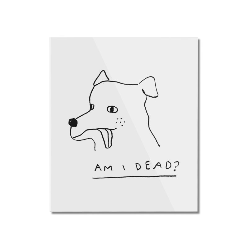 Am I Dead? Home Mounted Acrylic Print by Garbage Party's Trash Talk & Apparel Shop