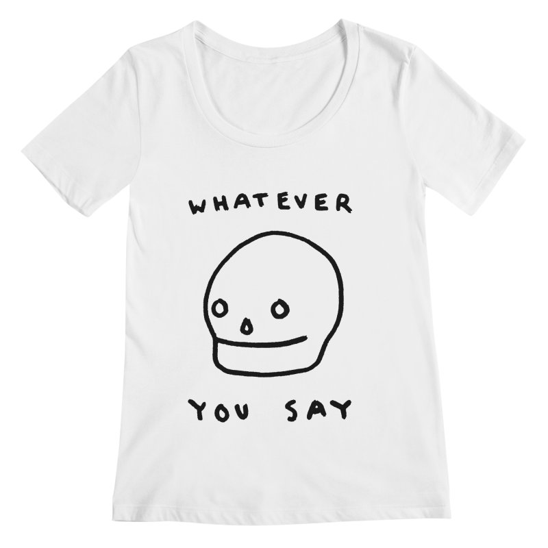 Whatever You Say Women's Regular Scoop Neck by Garbage Party's Trash Talk & Apparel Shop