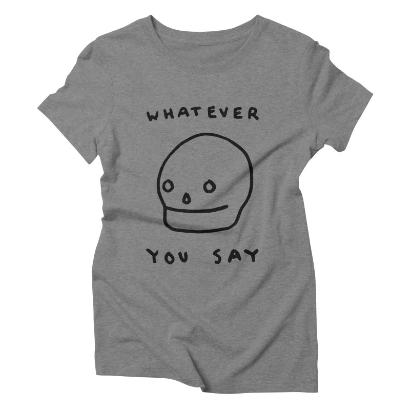 Whatever You Say Women's Triblend T-Shirt by Garbage Party's Trash Talk & Apparel Shop