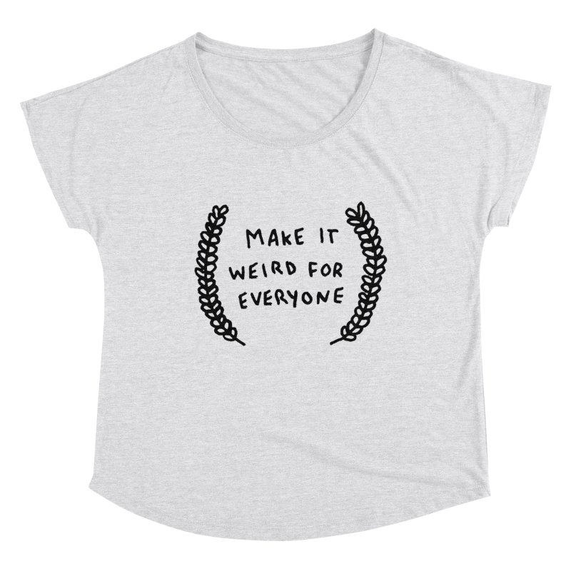 Make It Weird Women's Dolman Scoop Neck by Garbage Party's Trash Talk & Apparel Shop