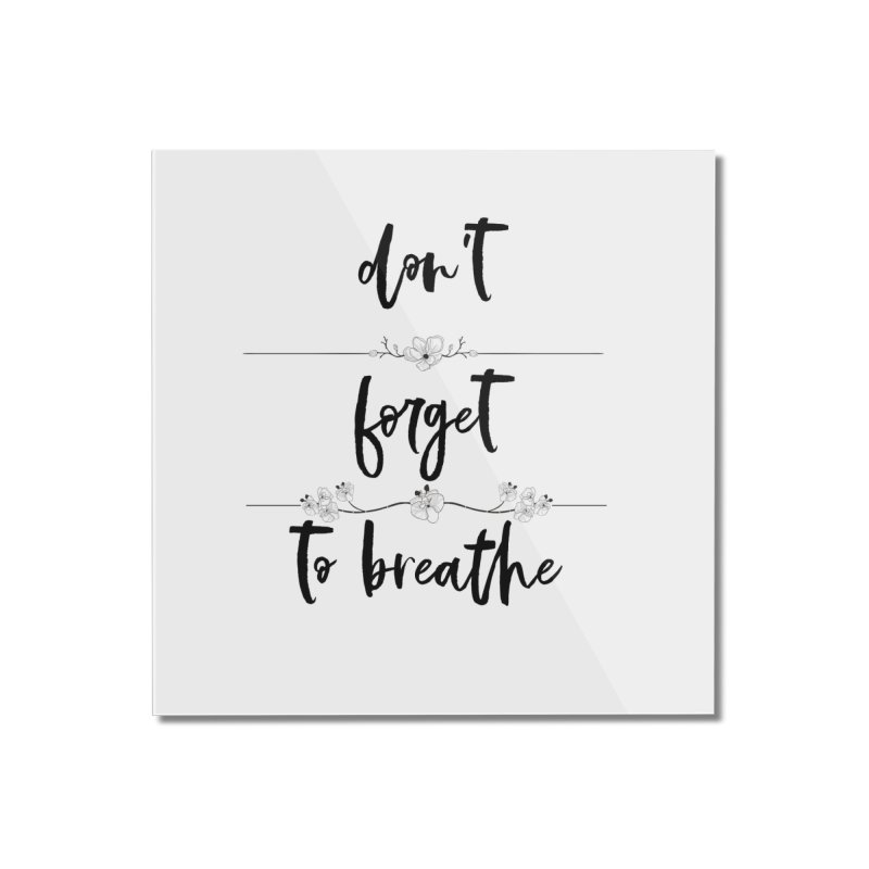 BREATHE! Home Mounted Acrylic Print by gasponce