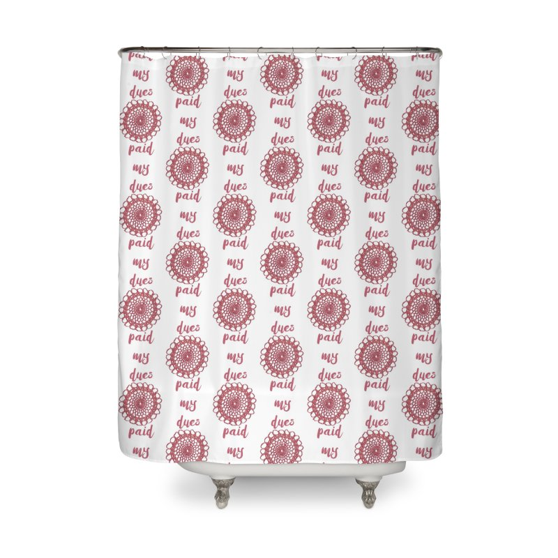 Paid my Dues! Home Shower Curtain by gasponce