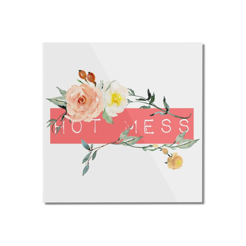 HOT MESS! Home Mounted Acrylic Print by gasponce