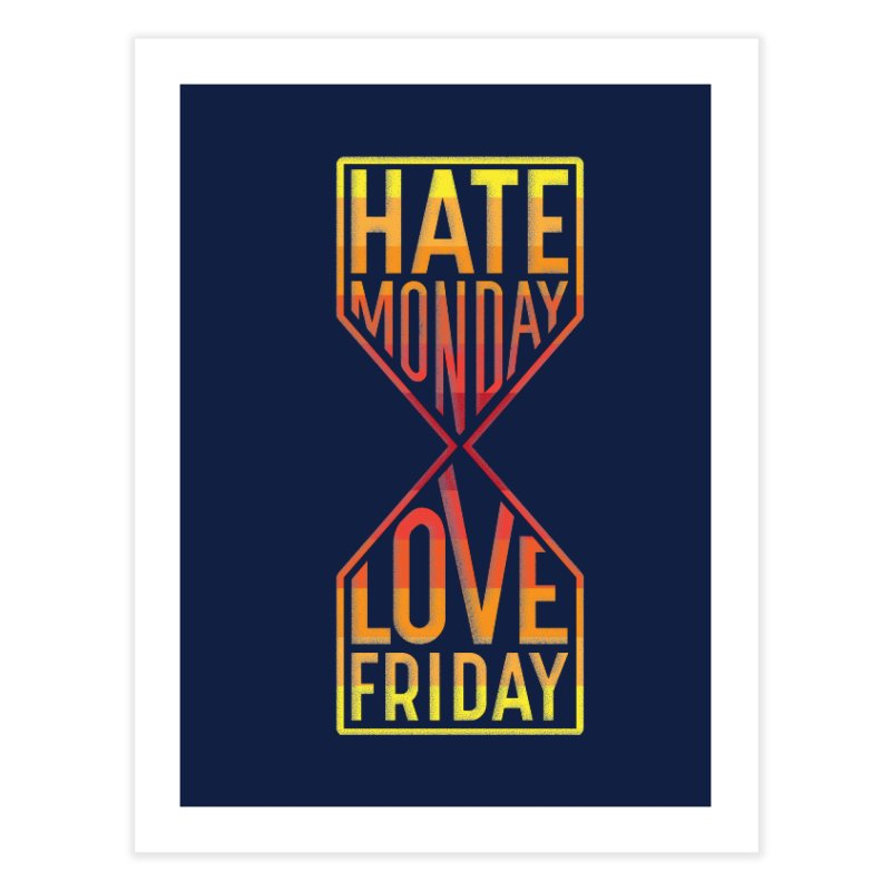 Hate Monday Love Friday Home Fine Art Print by GED WORKS