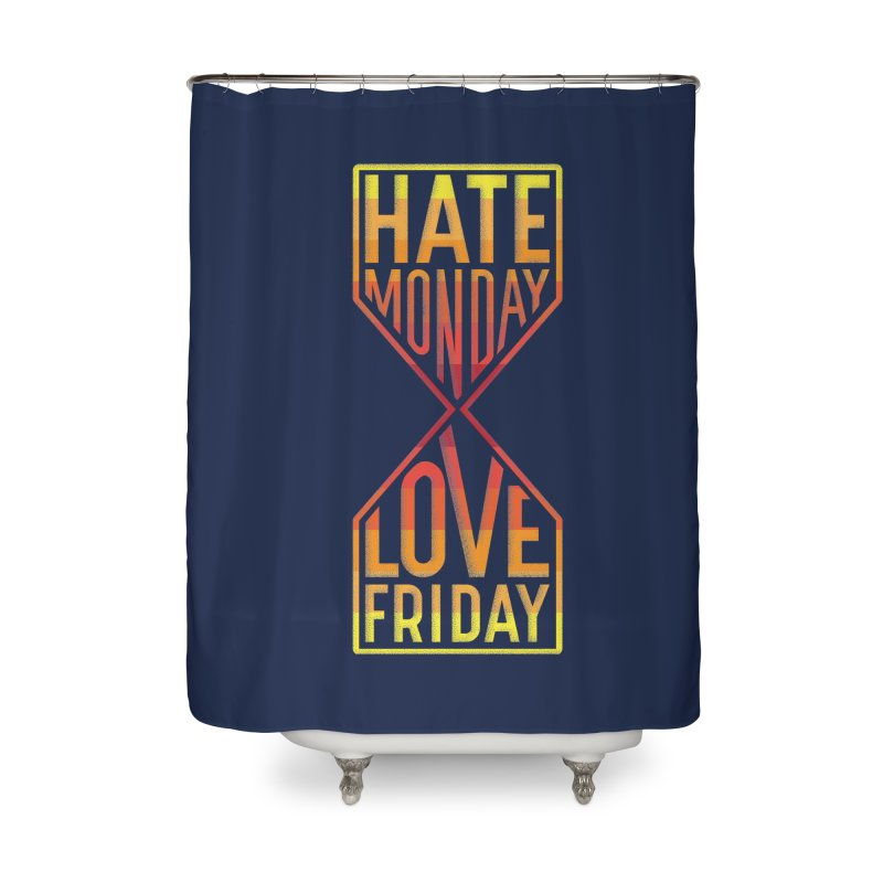 Hate Monday Love Friday Home Shower Curtain by GED WORKS