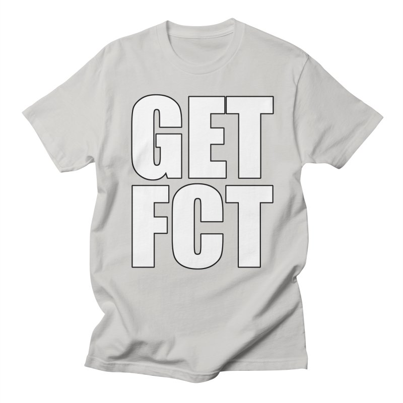 GET FCT! Women's Regular Unisex T-Shirt by FN CLASSY STUFF FOR FN CLASSY PEOPLE