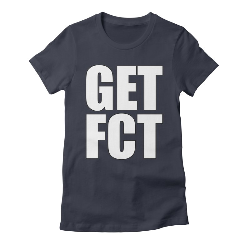 GET FCT! Women's Fitted T-Shirt by FN CLASSY STUFF FOR FN CLASSY PEOPLE