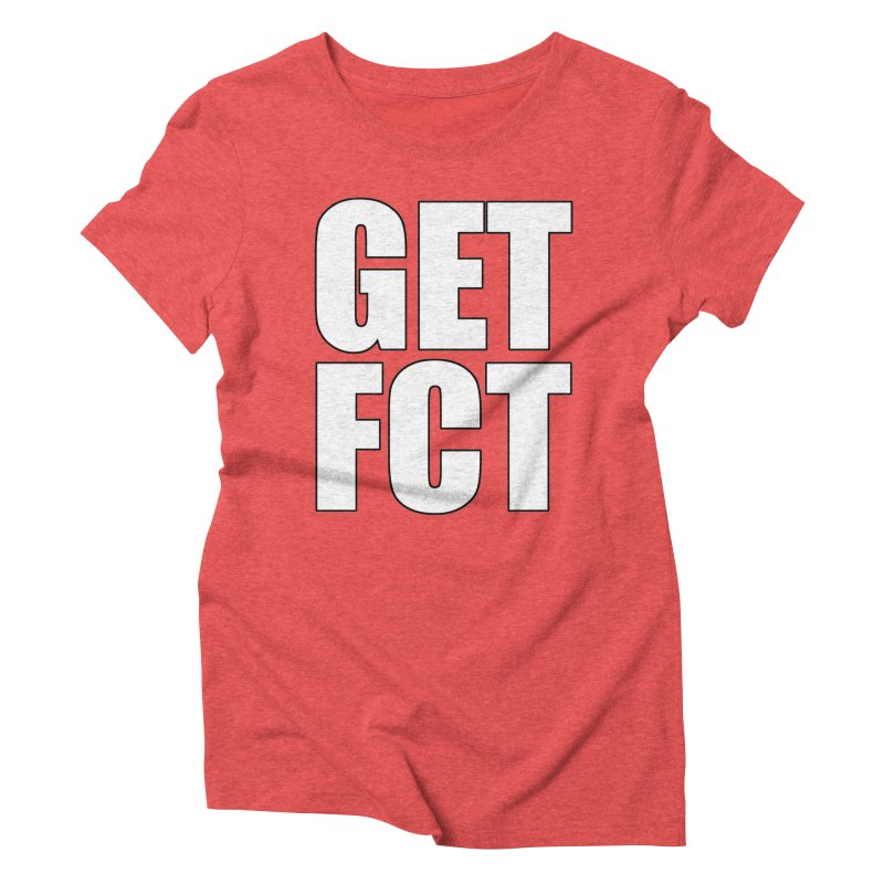 GET FCT! Women's Triblend T-Shirt by FN CLASSY STUFF FOR FN CLASSY PEOPLE