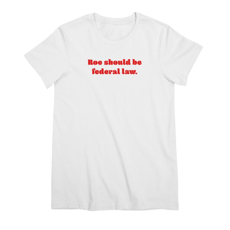 Roe should be federal law. Women's Premium T-Shirt by Get Organized BK's Artist Shop