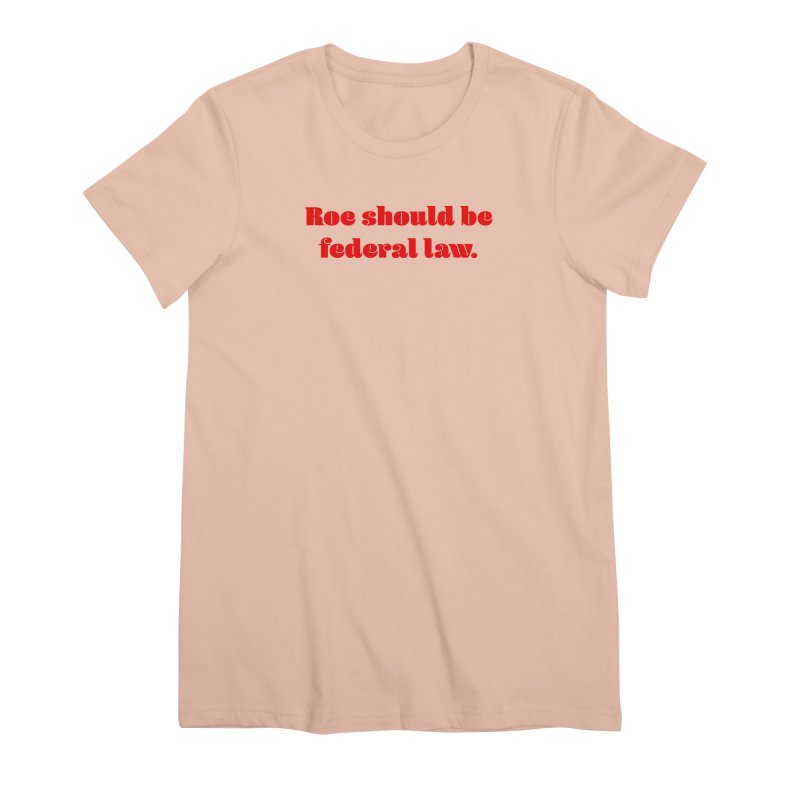 Roe should be federal law. Women's Premium T-Shirt by Get Organized BK's Artist Shop