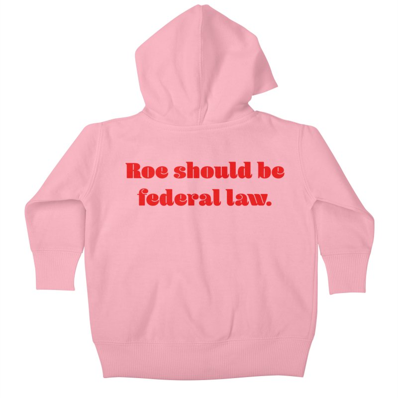 Roe should be federal law. Kids Baby Zip-Up Hoody by Get Organized BK's Artist Shop