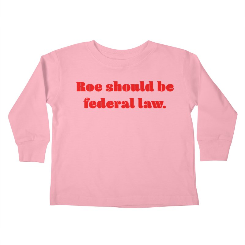 Roe should be federal law. Kids Toddler Longsleeve T-Shirt by Get Organized BK's Artist Shop