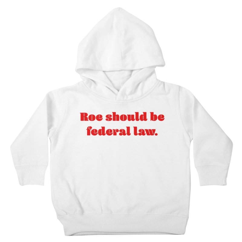 Roe should be federal law. Kids Toddler Pullover Hoody by Get Organized BK's Artist Shop