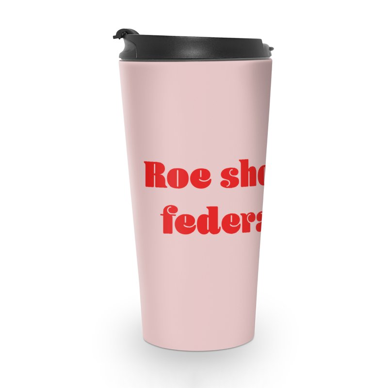 Roe should be federal law. Accessories Travel Mug by Get Organized BK's Artist Shop
