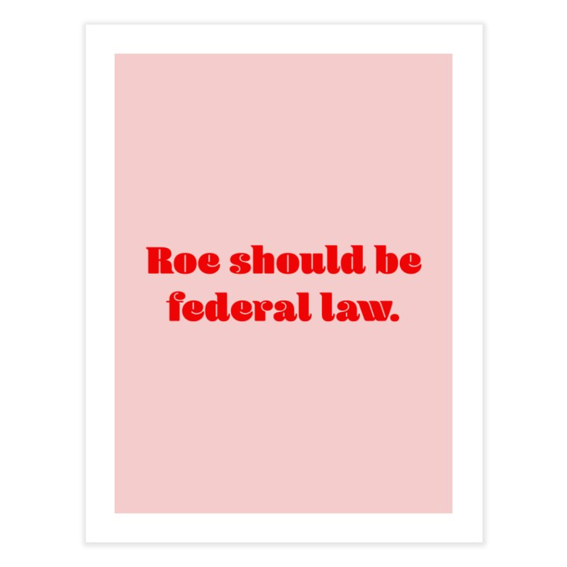 Roe should be federal law. Home Fine Art Print by Get Organized BK's Artist Shop