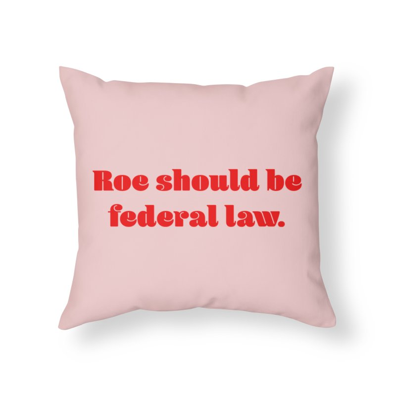 Roe should be federal law. Home Throw Pillow by Get Organized BK's Artist Shop