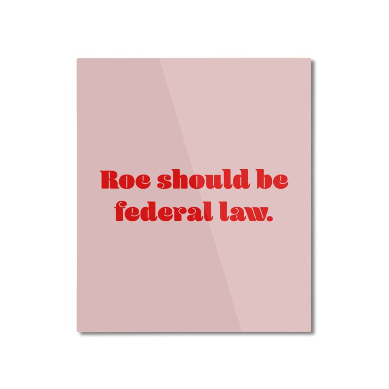 Roe should be federal law. Home Mounted Aluminum Print by Get Organized BK's Artist Shop