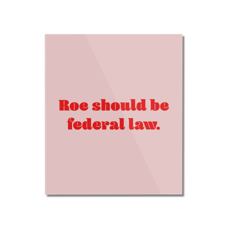 Roe should be federal law. Home Mounted Acrylic Print by Get Organized BK's Artist Shop