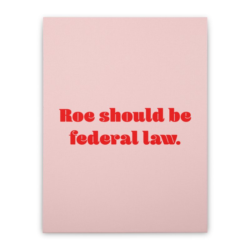 Roe should be federal law. Home Stretched Canvas by Get Organized BK's Artist Shop