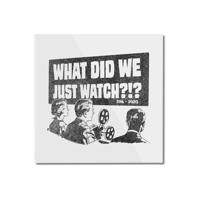 What did we just watch?!? Home Mounted Acrylic Print by Gimetzco's Damaged Goods