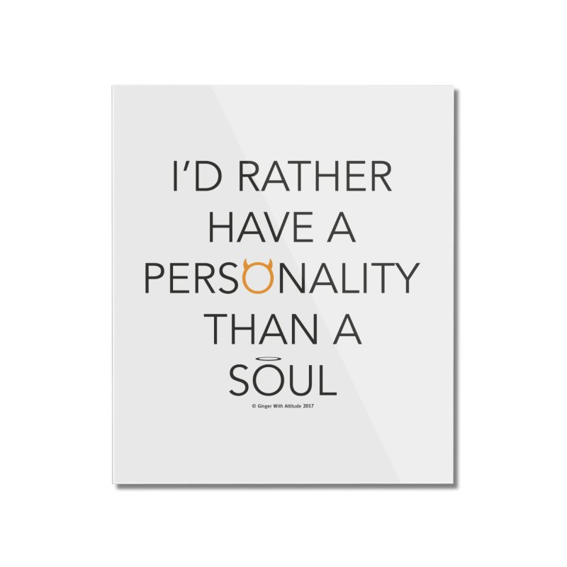 Personality vs Soul Home Mounted Acrylic Print by Ginger With Attitude's Artist Shop