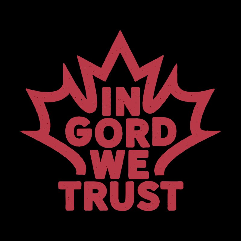 In Gord We Trust by gintron's Artist Shop