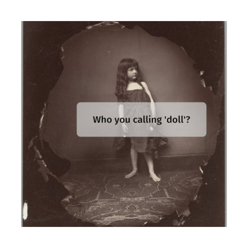 Who you calling 'doll'? by Girl Museum Boutique