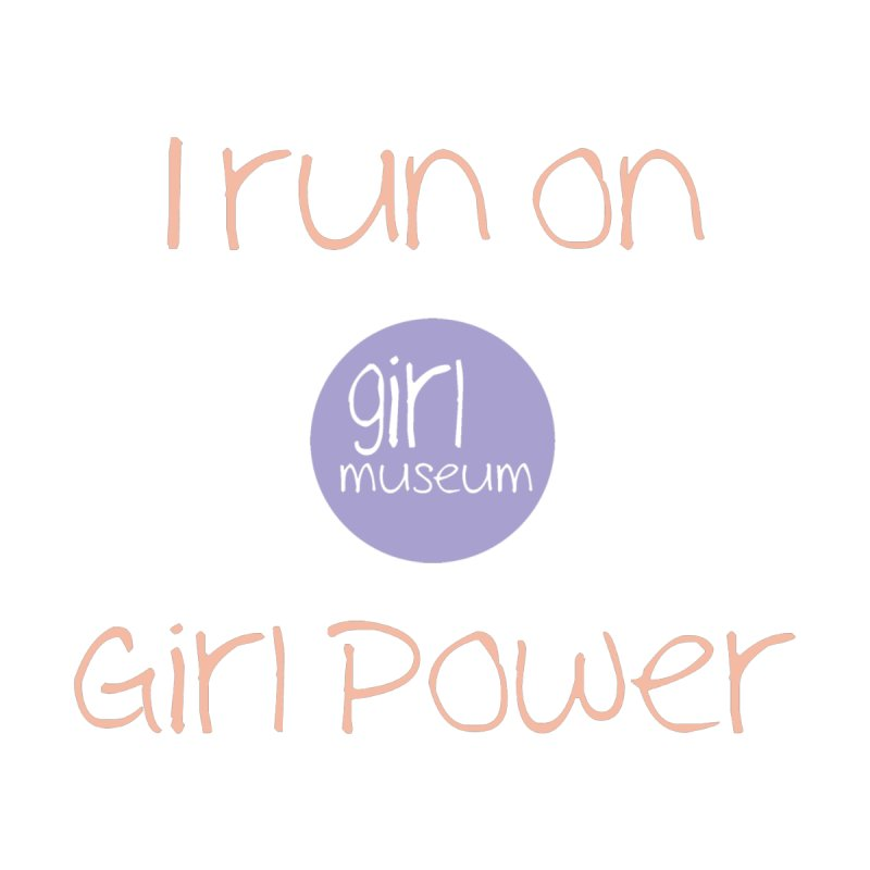 I Run on Girl Power by Girl Museum Boutique