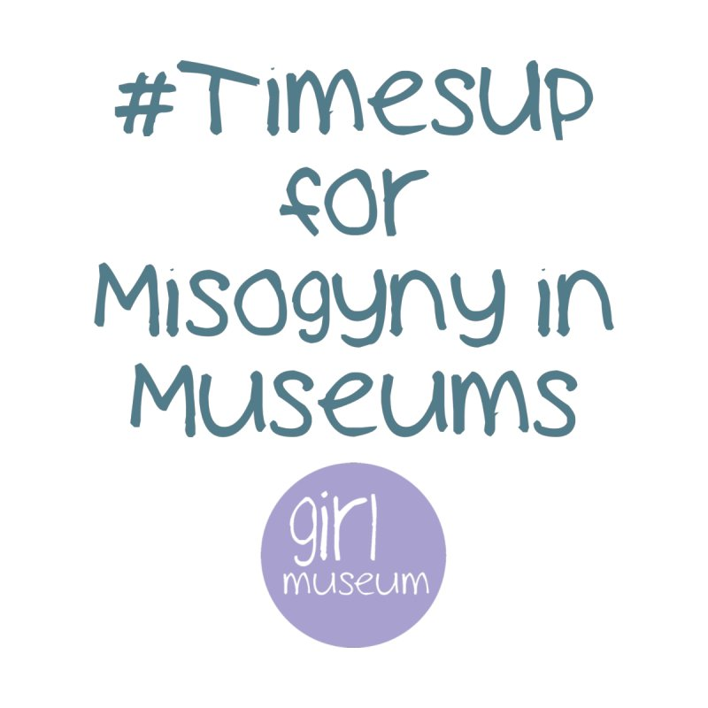 #TimesUp for Misogyny in Museums by Girl Museum Boutique