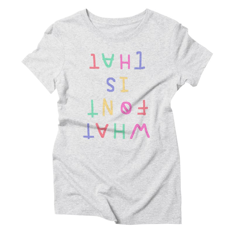 WHAT FONT IS THAT Women's Triblend T-shirt by Glander by Glander