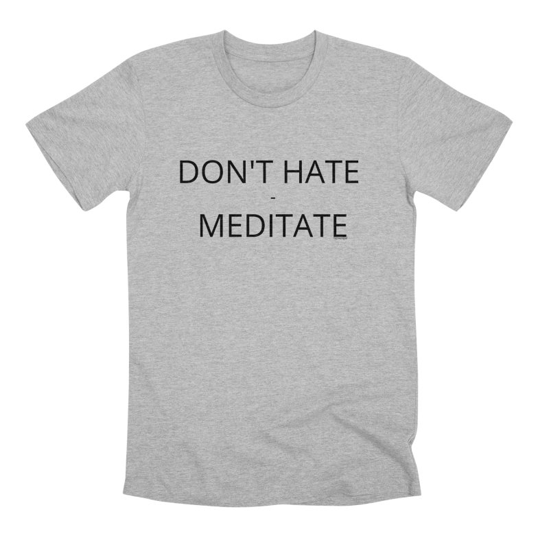 Don't Hate - Meditate Men's Premium T-Shirt by Glow-Getters Store