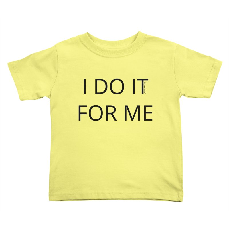 I Do It For Me Kids Toddler T-Shirt by Glow-Getters Store