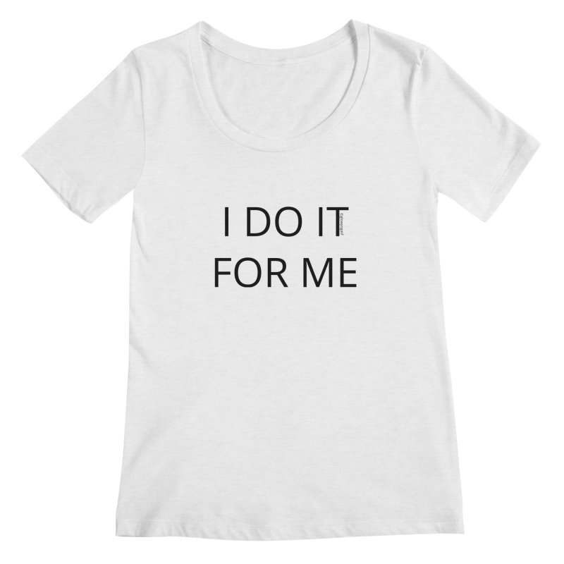 I Do It For Me Women's Regular Scoop Neck by Glow-Getters Store