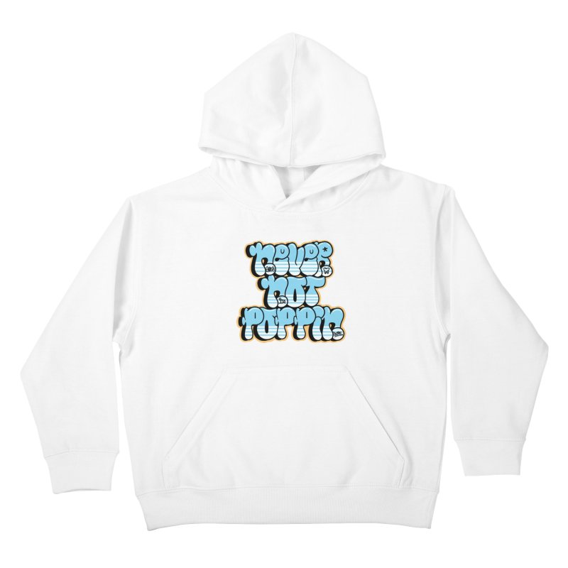 Never Not Poppin' Kids Pullover Hoody by The Gnashed Teethery