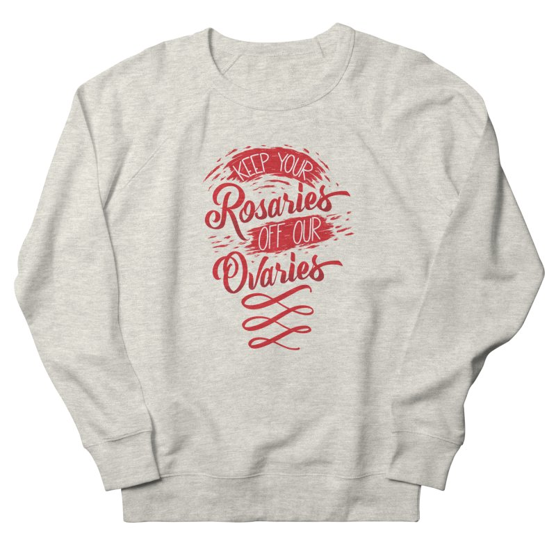 Off Our Ovaries! Women's French Terry Sweatshirt by The Gnashed Teethery
