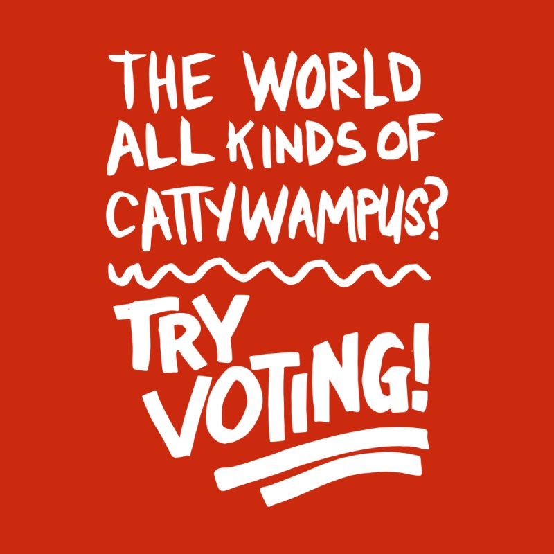 The World All Kinds of Cattywampus? TRY VOTING! (white lettering) Men's T-Shirt by Go High Signs