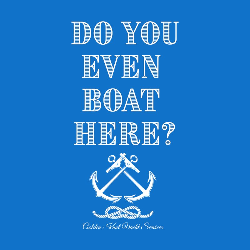 Do You Even Boat Here? Women's T-Shirt by Golden Knot Yacht Services Swag