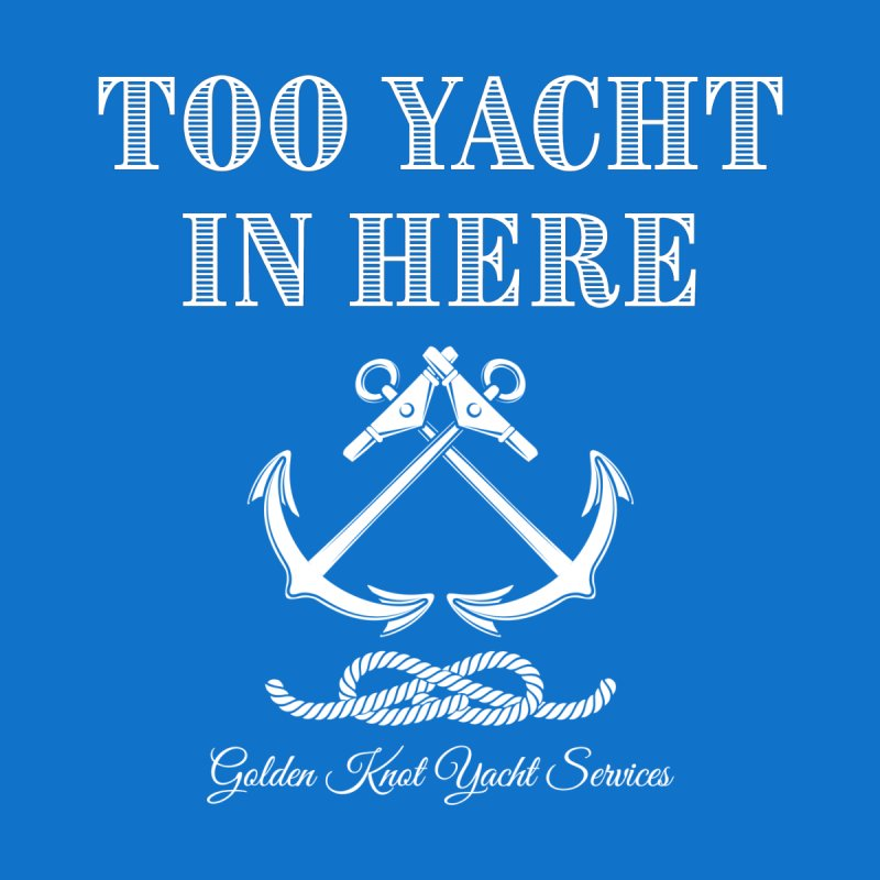Too Yacht In Here by Golden Knot Yacht Services Swag
