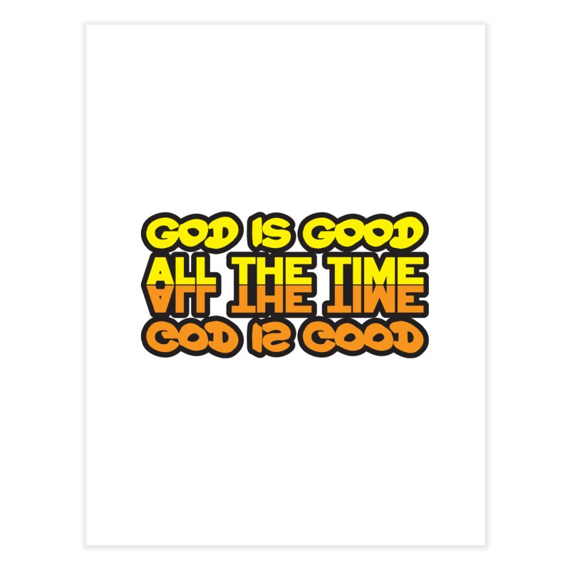 GOD is Good All The Time Home Fine Art Print by goofyink's Artist Shop