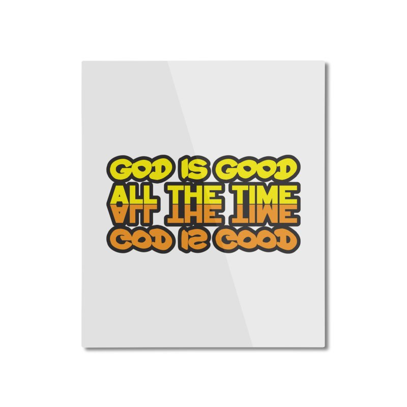 GOD is Good All The Time Home Mounted Aluminum Print by goofyink's Artist Shop