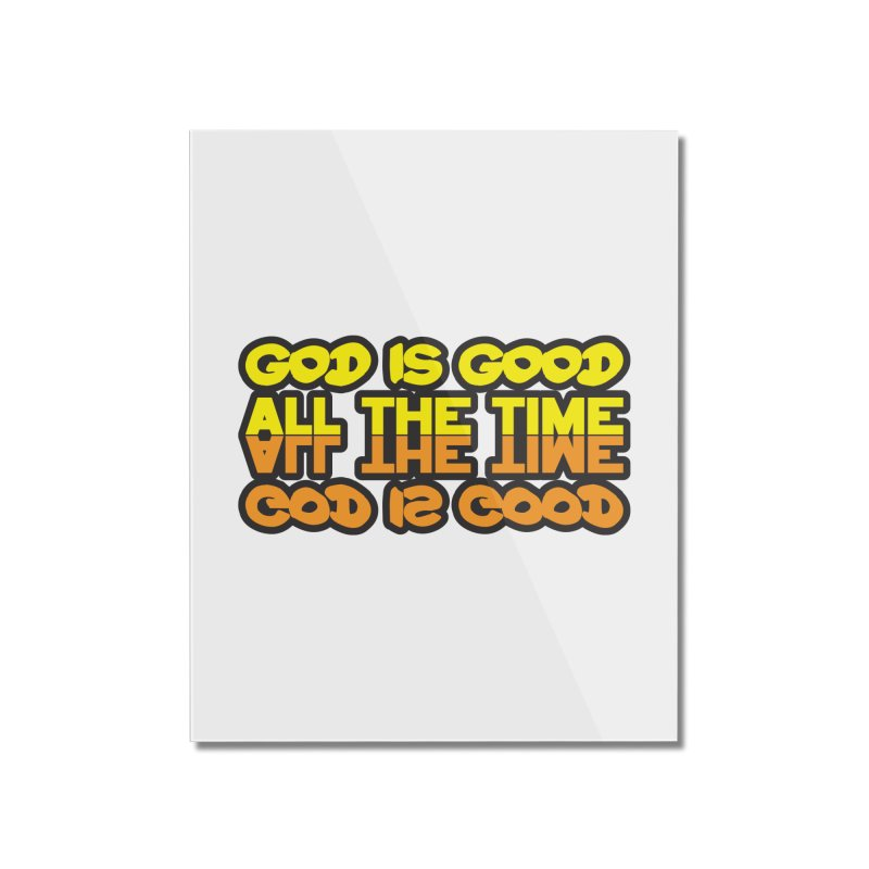 GOD is Good All The Time Home Mounted Acrylic Print by goofyink's Artist Shop