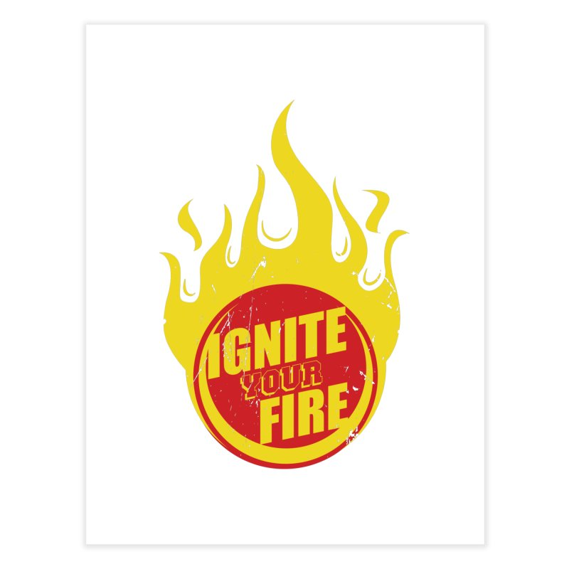 Ignite your fire Home Fine Art Print by goofyink's Artist Shop
